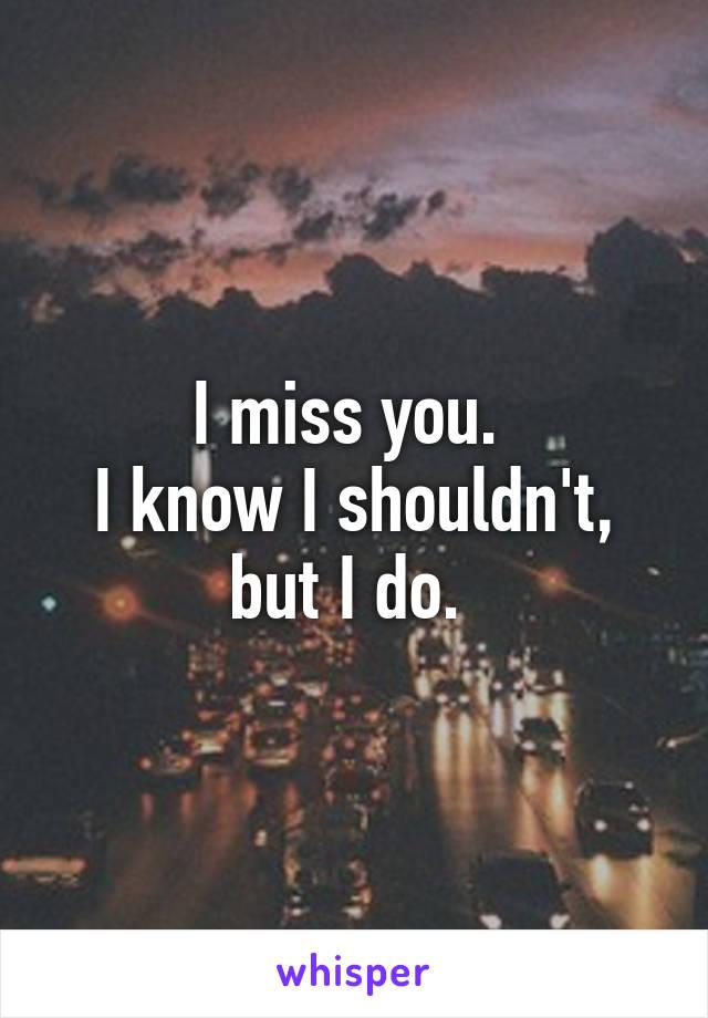 I miss you.  I know I shouldn't, but I do.