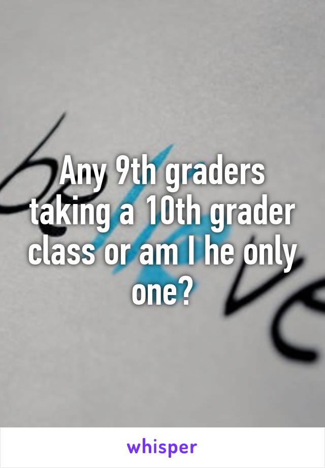 Any 9th graders taking a 10th grader class or am I he only one?