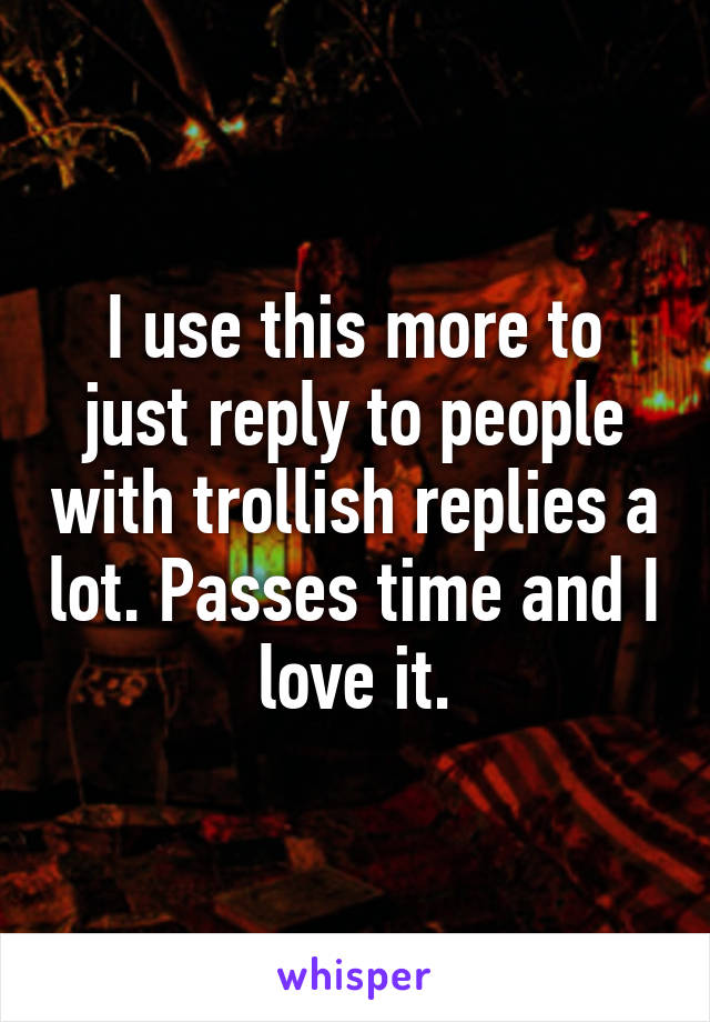 I use this more to just reply to people with trollish replies a lot. Passes time and I love it.