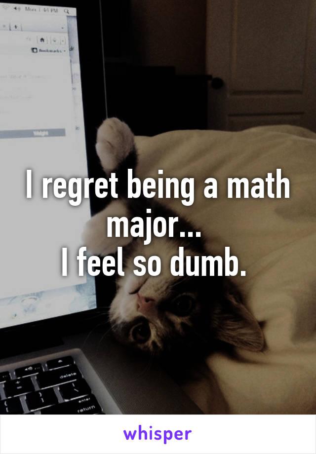 I regret being a math major...  I feel so dumb.