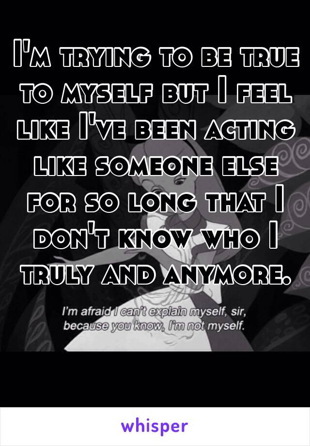 I'm trying to be true to myself but I feel like I've been acting like someone else for so long that I don't know who I truly and anymore.