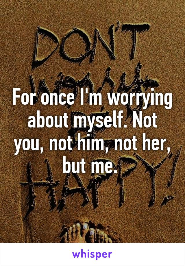 For once I'm worrying about myself. Not you, not him, not her, but me.
