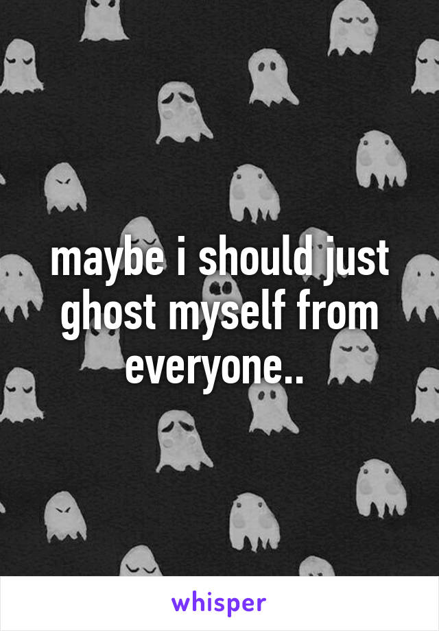 maybe i should just ghost myself from everyone..