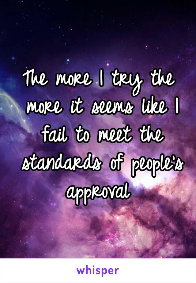 The more I try the more it seems like I fail to meet the standards of people's approval