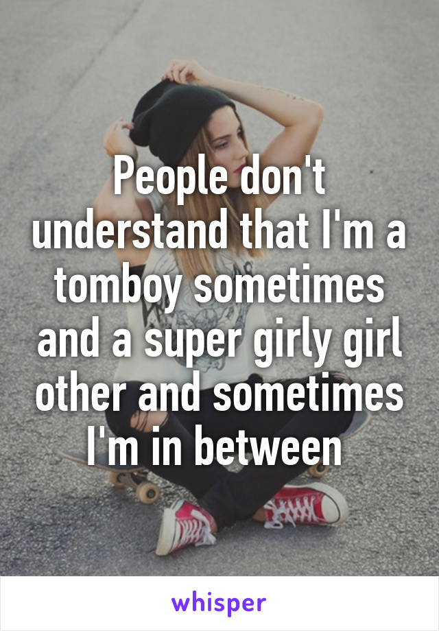 People don't understand that I'm a tomboy sometimes and a super girly girl other and sometimes I'm in between