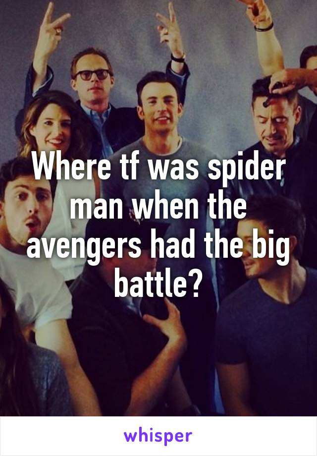 Where tf was spider man when the avengers had the big battle?