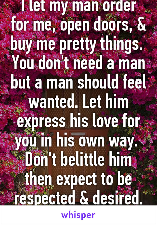 I let my man order for me, open doors, & buy me pretty things.  You don't need a man but a man should feel wanted. Let him express his love for you in his own way.  Don't belittle him then expect to be respected & desired. Let him love you.
