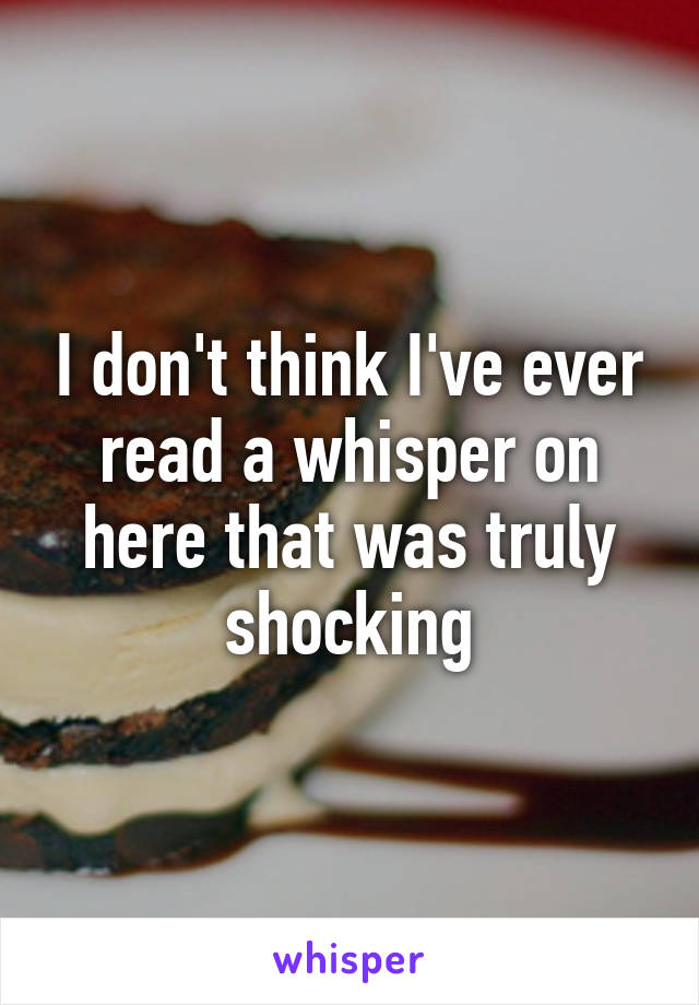 I don't think I've ever read a whisper on here that was truly shocking