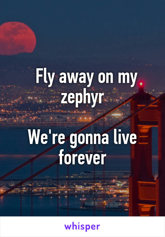 Fly away on my zephyr  We're gonna live forever