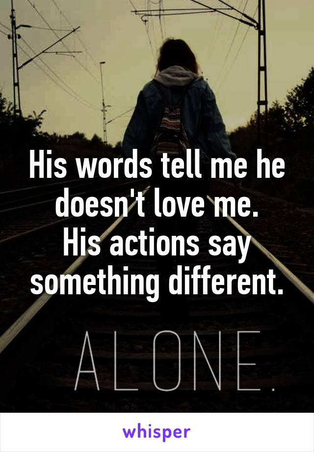 His words tell me he doesn't love me. His actions say something different.