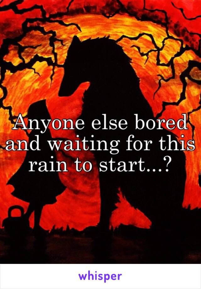 Anyone else bored and waiting for this rain to start...?