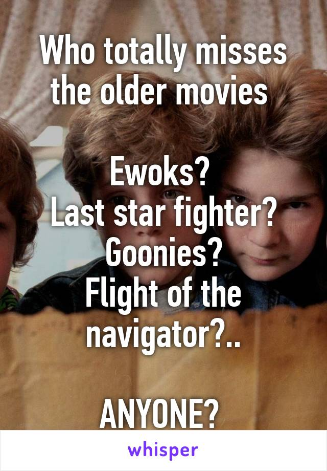 Who totally misses the older movies   Ewoks?  Last star fighter? Goonies? Flight of the navigator?..  ANYONE?