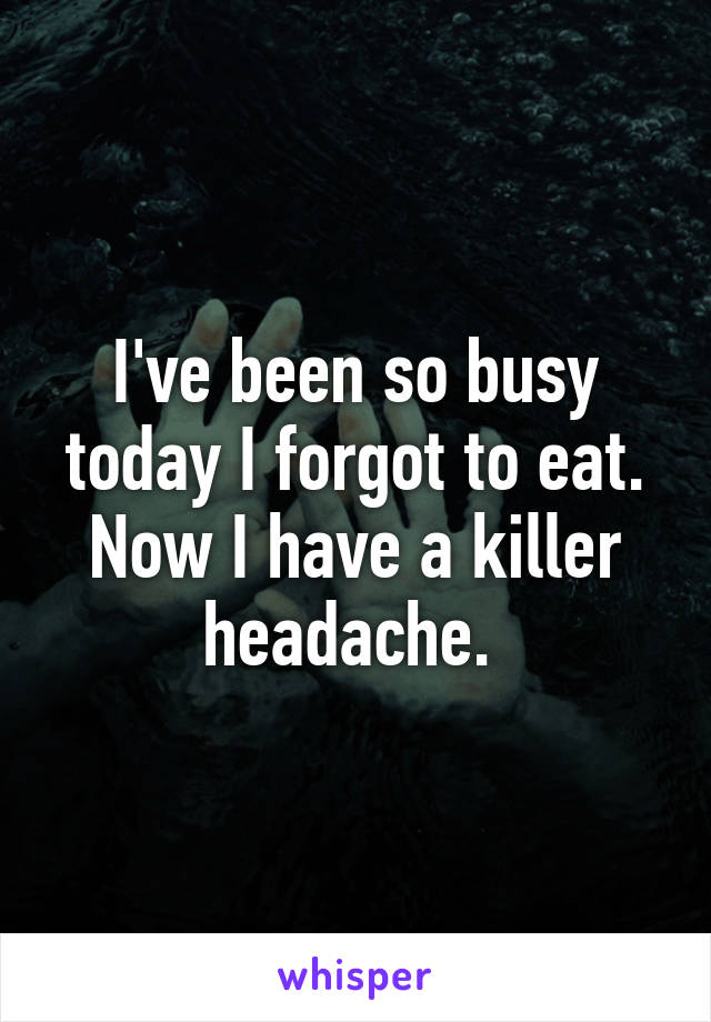 I've been so busy today I forgot to eat. Now I have a killer headache.