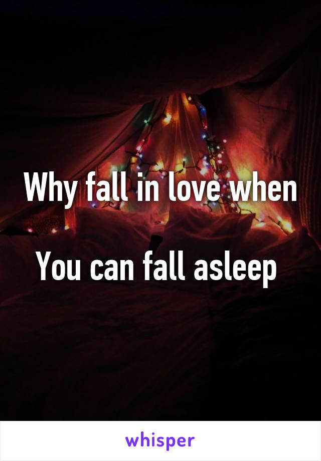 Why fall in love when  You can fall asleep