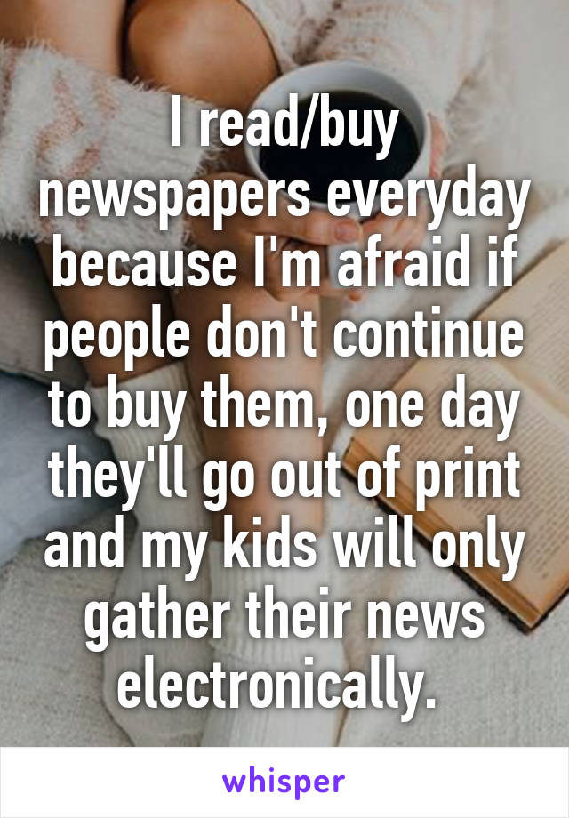 I read/buy newspapers everyday because I'm afraid if people don't continue to buy them, one day they'll go out of print and my kids will only gather their news electronically.
