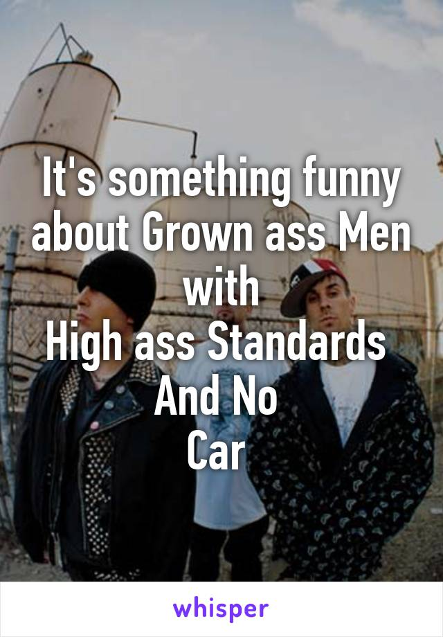 It's something funny about Grown ass Men  with  High ass Standards  And No  Car
