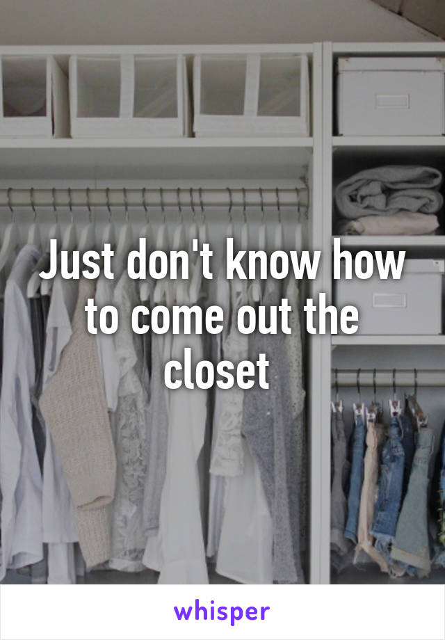 Just don't know how to come out the closet