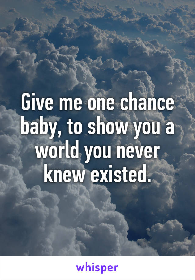 Give me one chance baby, to show you a world you never knew existed.