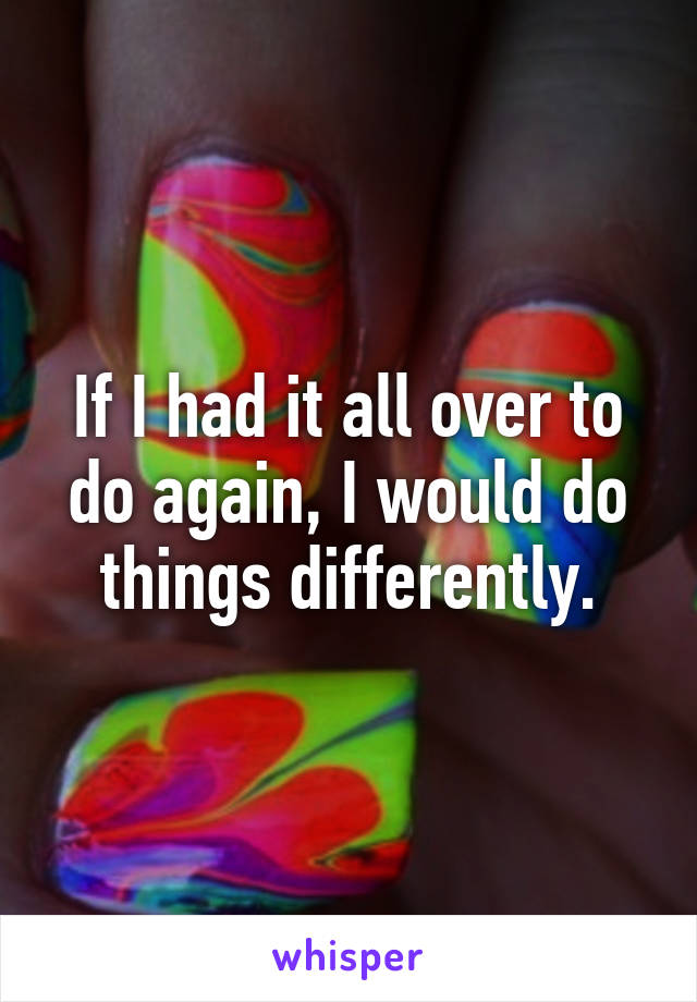 If I had it all over to do again, I would do things differently.