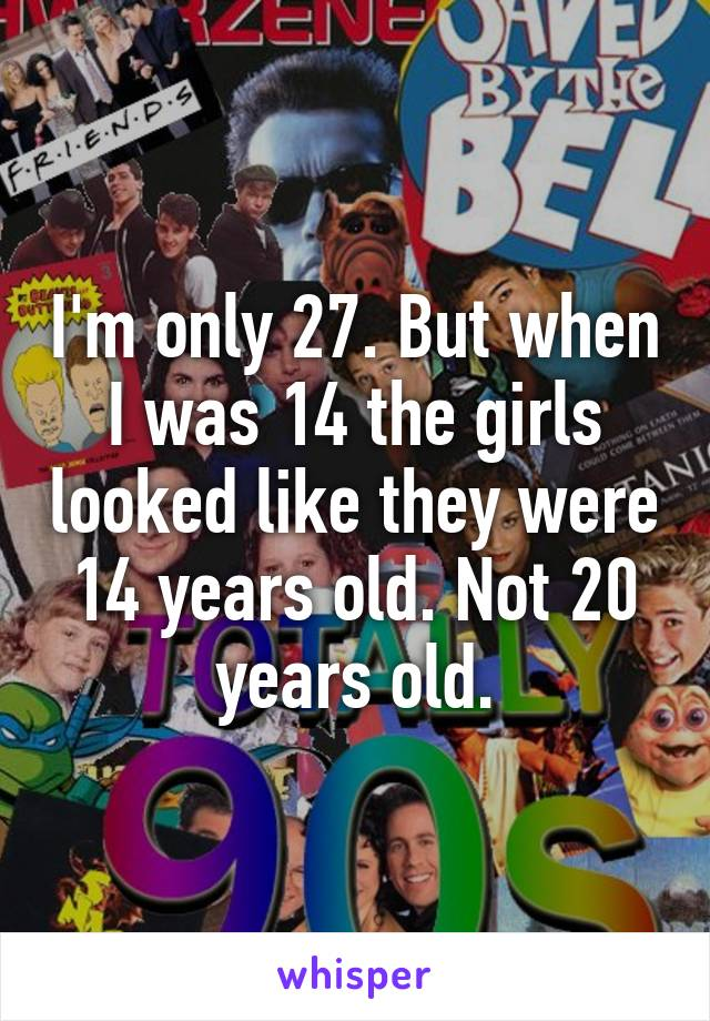 I'm only 27. But when I was 14 the girls looked like they were 14 years old. Not 20 years old.