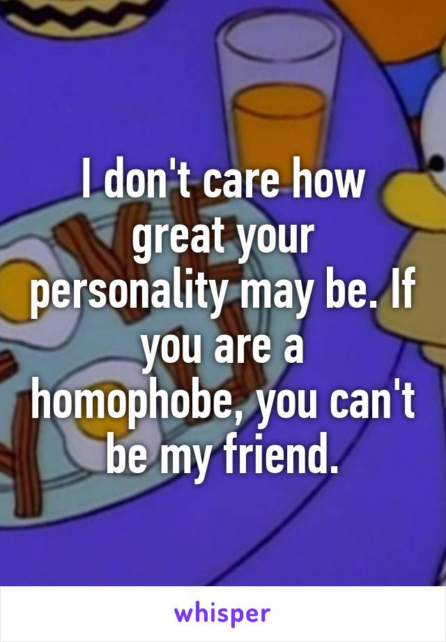 I don't care how great your personality may be. If you are a homophobe, you can't be my friend.