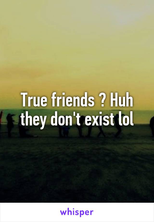 True friends ? Huh they don't exist lol