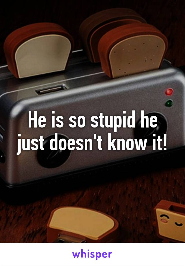 He is so stupid he just doesn't know it!