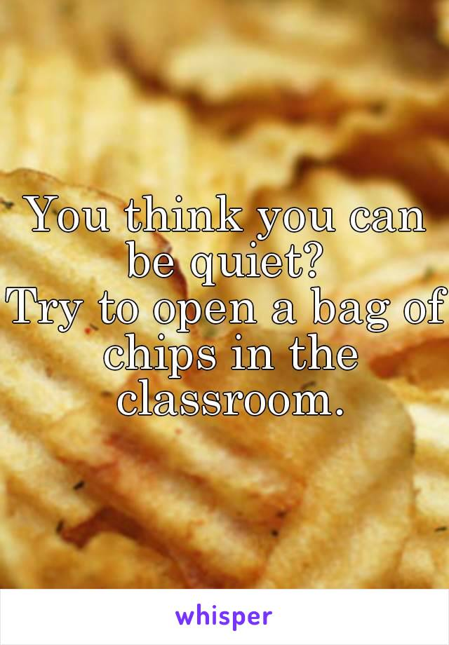 You think you can be quiet?  Try to open a bag of chips in the classroom.