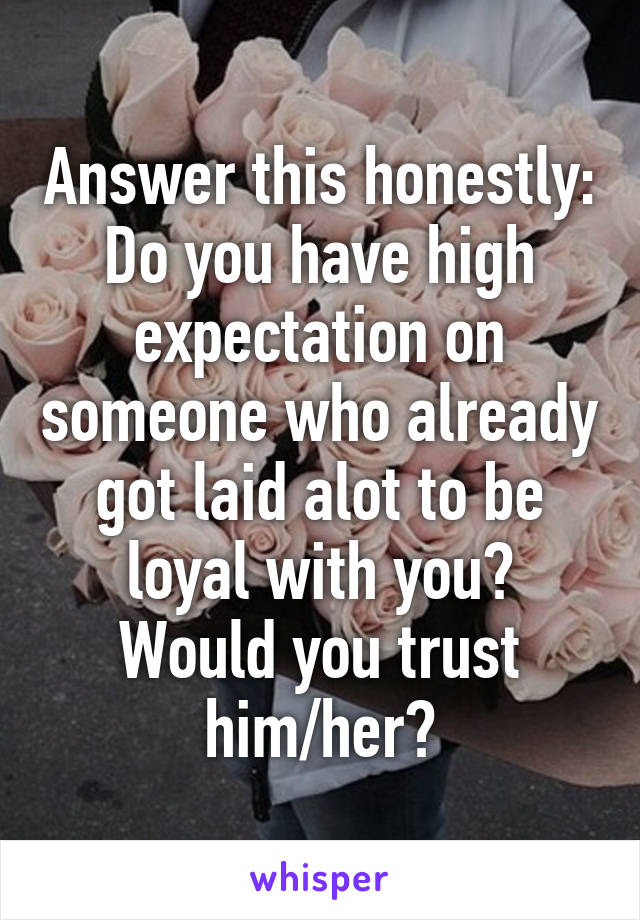 Answer this honestly: Do you have high expectation on someone who already got laid alot to be loyal with you? Would you trust him/her?