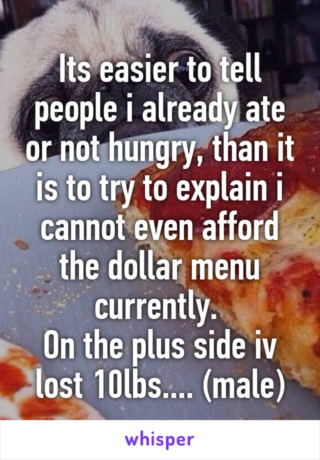 Its easier to tell people i already ate or not hungry, than it is to try to explain i cannot even afford the dollar menu currently.  On the plus side iv lost 10lbs.... (male)