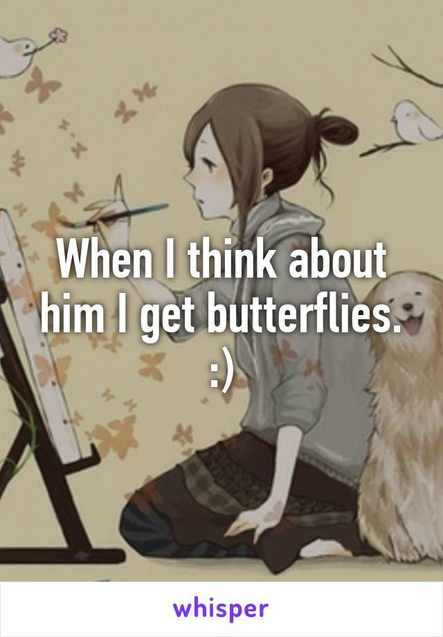 When I think about him I get butterflies. :)