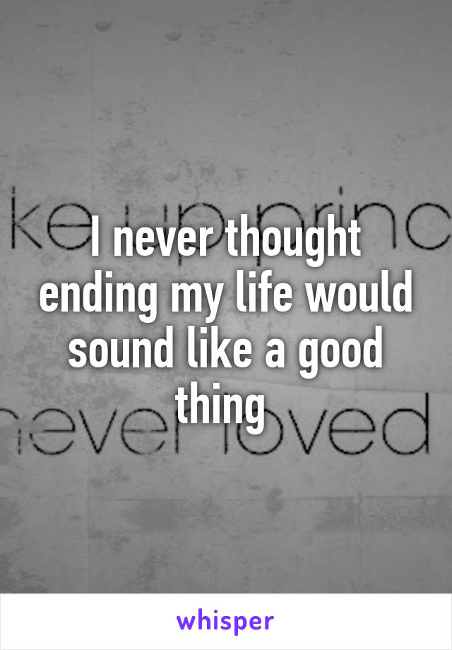 I never thought ending my life would sound like a good thing