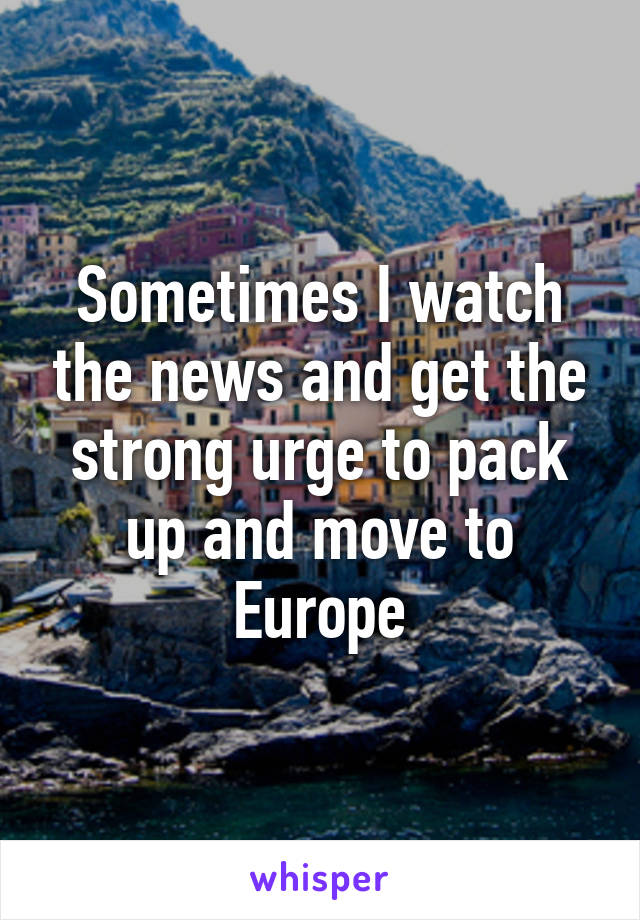 Sometimes I watch the news and get the strong urge to pack up and move to Europe