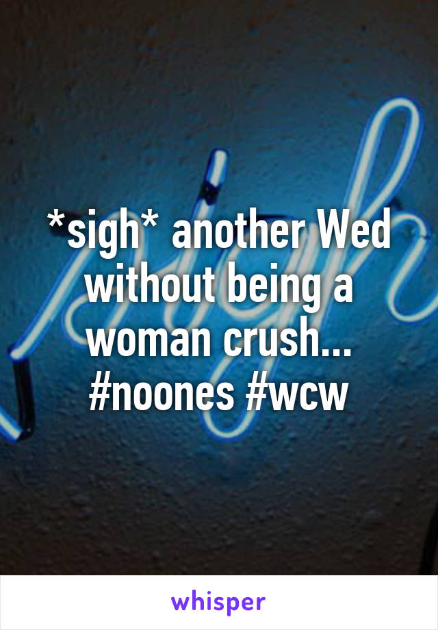 *sigh* another Wed without being a woman crush... #noones #wcw