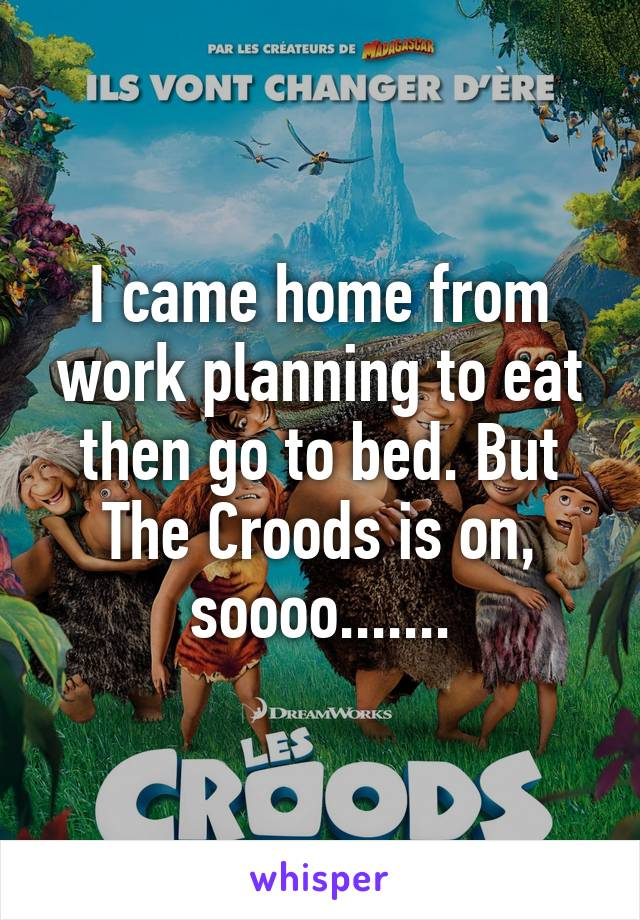 I came home from work planning to eat then go to bed. But The Croods is on, soooo.......