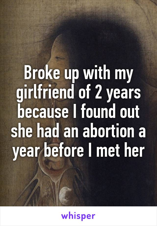 Broke up with my girlfriend of 2 years because I found out she had an abortion a year before I met her