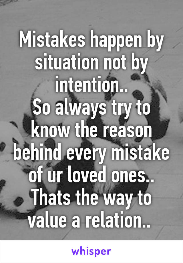Mistakes happen by situation not by intention   So always