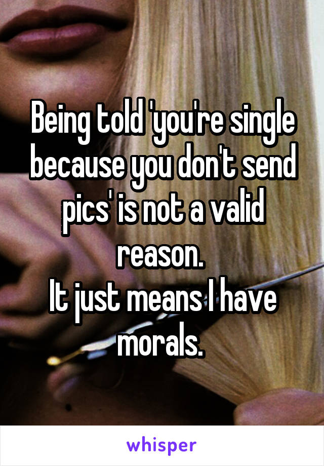 Being told 'you're single because you don't send pics' is not a valid reason.  It just means I have morals.