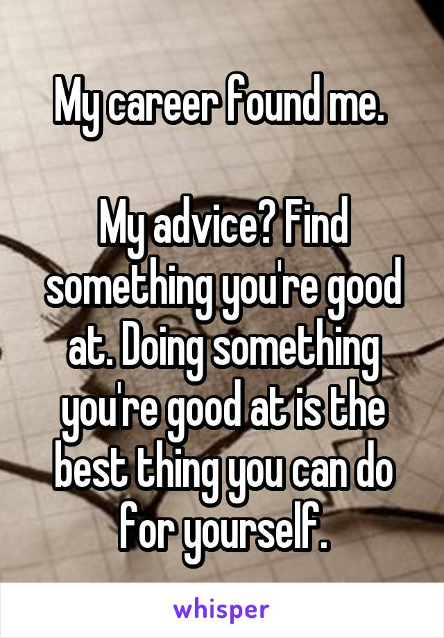 My career found me.   My advice? Find something you're good at. Doing something you're good at is the best thing you can do for yourself.
