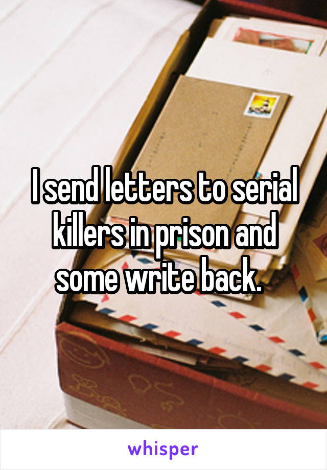 I send letters to serial killers in prison and some write back.