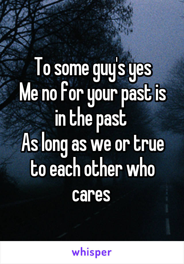 To some guy's yes Me no for your past is in the past  As long as we or true to each other who cares