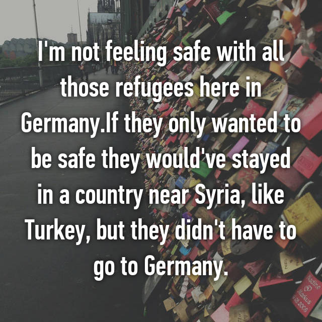 I'm not feeling safe with all those refugees here in Germany.If they only wanted to be safe they would've stayed in a country near Syria, like Turkey, but they didn't have to go to Germany.