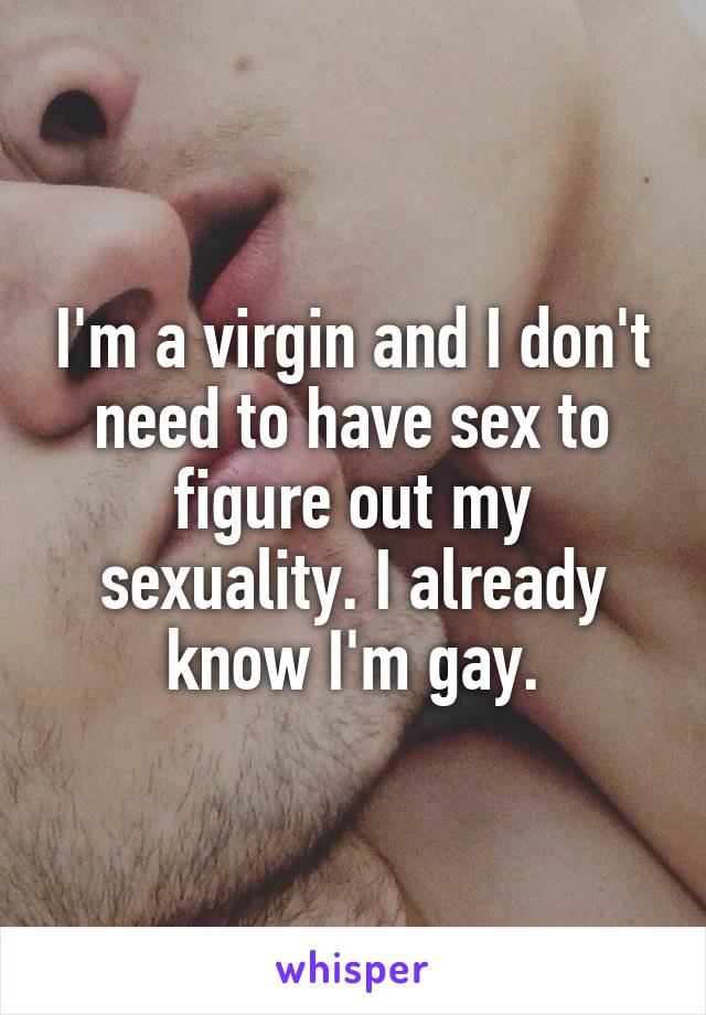 I'm a virgin and I don't need to have sex to figure out my sexuality. I already know I'm gay.