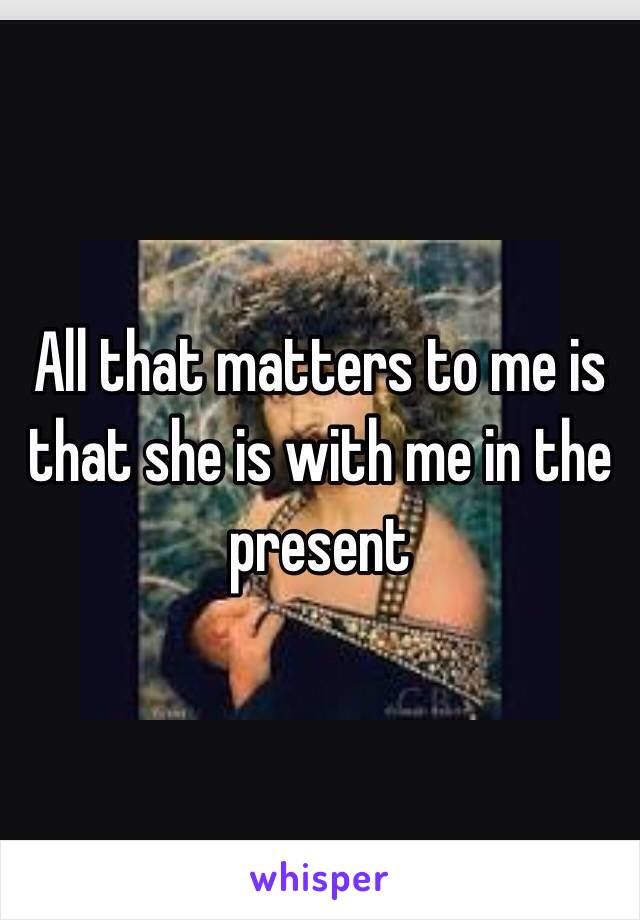 All that matters to me is that she is with me in the present