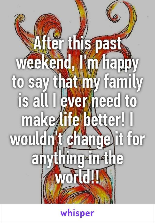 After this past weekend, I'm happy to say that my family is all I ever need to make life better! I wouldn't change it for anything in the world!!