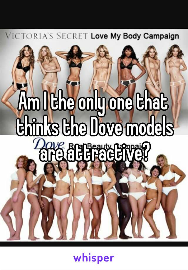 Am I the only one that thinks the Dove models are attractive?