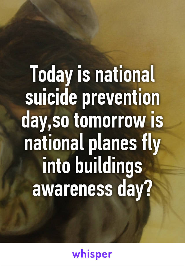 Today is national suicide prevention day,so tomorrow is national planes fly into buildings awareness day?