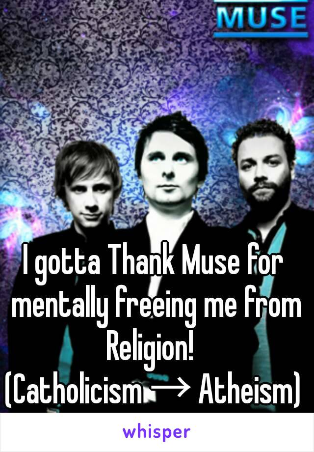 I gotta Thank Muse for mentally freeing me from Religion!   (Catholicism → Atheism)