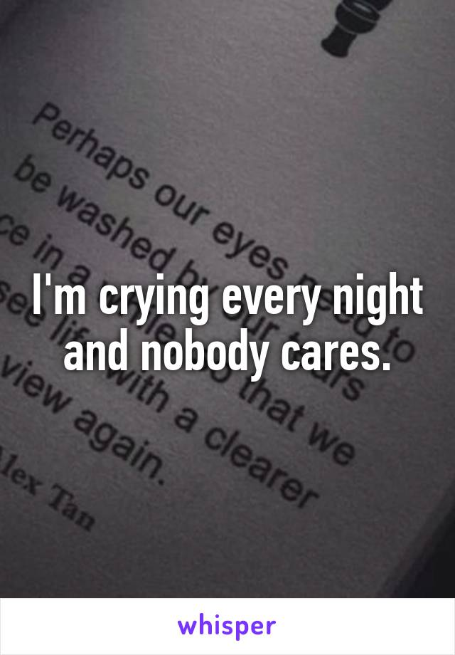 I'm crying every night and nobody cares.