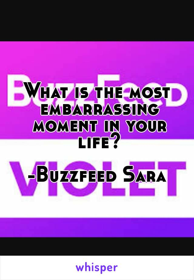 What is the most embarrassing moment in your life?  -Buzzfeed Sara